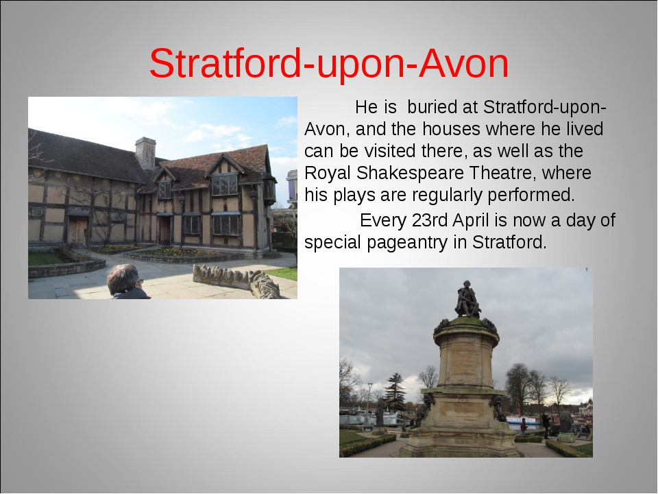 Stratford-upon-Avon He is buried at Stratford-upon-Avon, and the houses where...