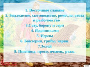 1. Восточные славяне 2. Земледелие, скотоводство, ремесло, охота и рыболов