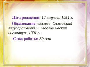 Дата рождения: 12 августа 1951 г. Образование: высшее, Славянский государстве