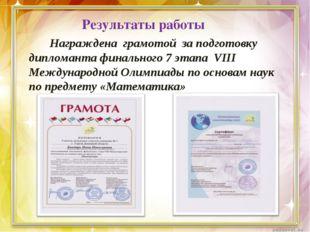 Результаты работы Награждена грамотой за подготовку дипломанта финального 7 э