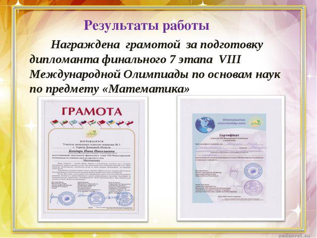 Результаты работы Награждена грамотой за подготовку дипломанта финального 7 э...