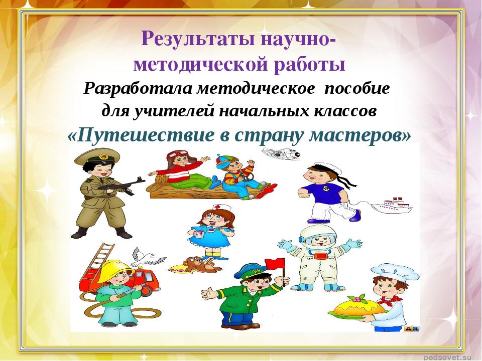 Результаты научно- методической работы Разработала методическое пособие для у...