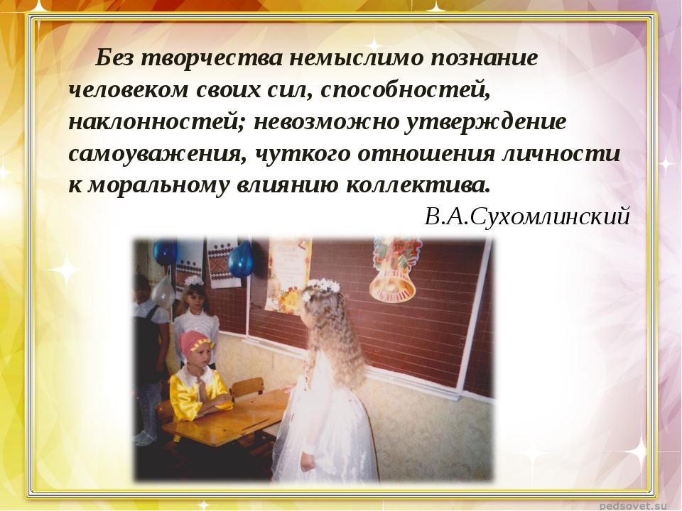 Без творчества немыслимо познание человеком своих сил, способностей, наклонно...