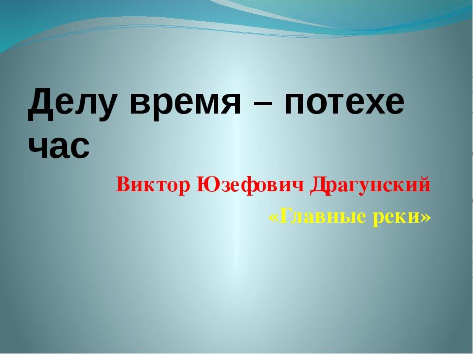 Делу время – потехе час Виктор Юзефович Драгунский «Главные реки»