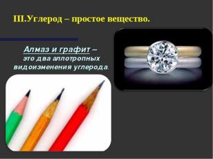 Алмаз и графит – это два аллотропных видоизменения углерода. Углерод – просто