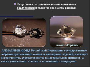 Искусственно ограненные алмазы называются бриллиантами и являются предметом р