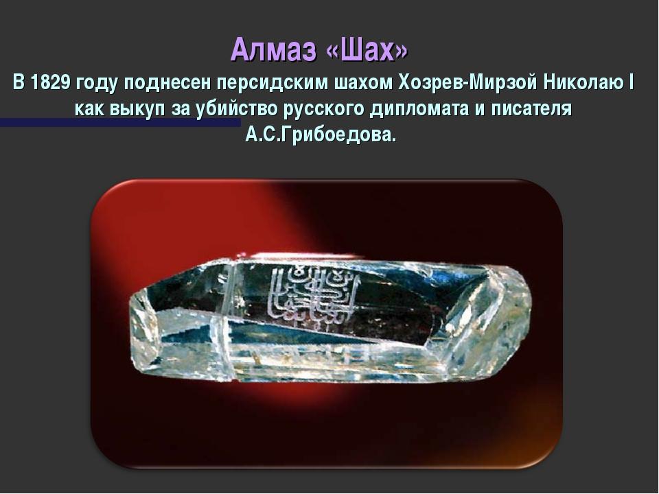 Алмаз «Шах» В 1829 году поднесен персидским шахом Хозрев-Мирзой Николаю I как...