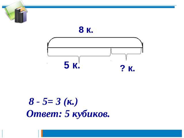 8 - 5= 3 (к.) Ответ: 5 кубиков. ? к.