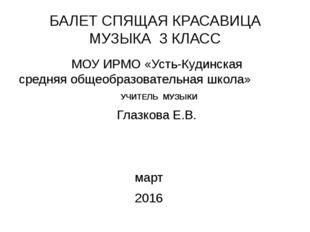 БАЛЕТ СПЯЩАЯ КРАСАВИЦА МУЗЫКА 3 КЛАСС МОУ ИРМО «Усть-Кудинская средняя общеоб