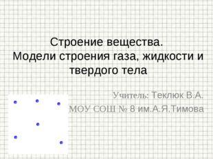 Учитель: Теклюк В.А. МОУ СОШ № 8 им.А.Я.Тимова Строение вещества. Модели стро