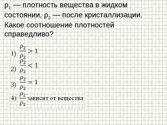 ρ1 — плотность вещества в жидком состоянии, ρ2 — после кристаллизации. Какое...