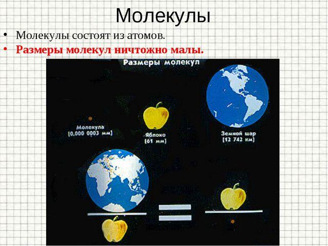 Молекулы Молекулы состоят из атомов. Размеры молекул ничтожно малы.