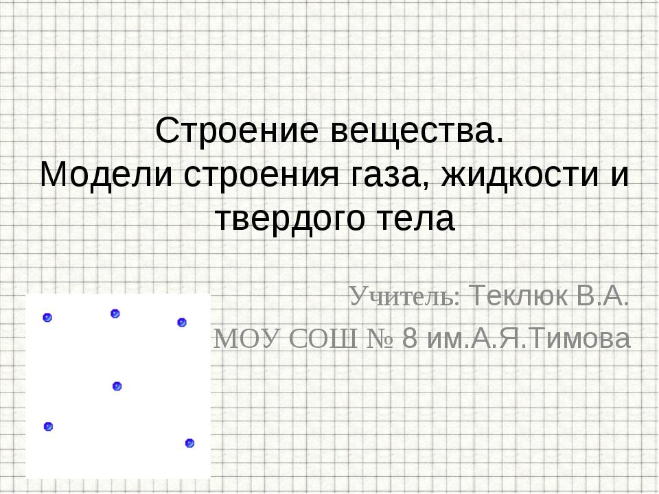 Учитель: Теклюк В.А. МОУ СОШ № 8 им.А.Я.Тимова Строение вещества. Модели стро...