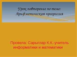 Урок-повторение по теме: Арифметическая прогрессия Провела: Сарыглар К.К.-учи
