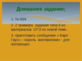 1. № 604 2. 2 примера задания типа 6 из материалов ОГЭ по новой теме. 3. приг