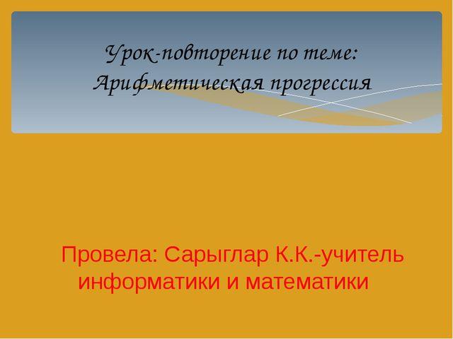 Урок-повторение по теме: Арифметическая прогрессия Провела: Сарыглар К.К.-учи...