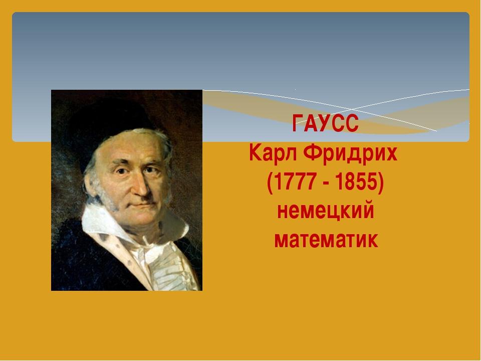 ГАУСС Карл Фридрих (1777 - 1855) немецкий математик