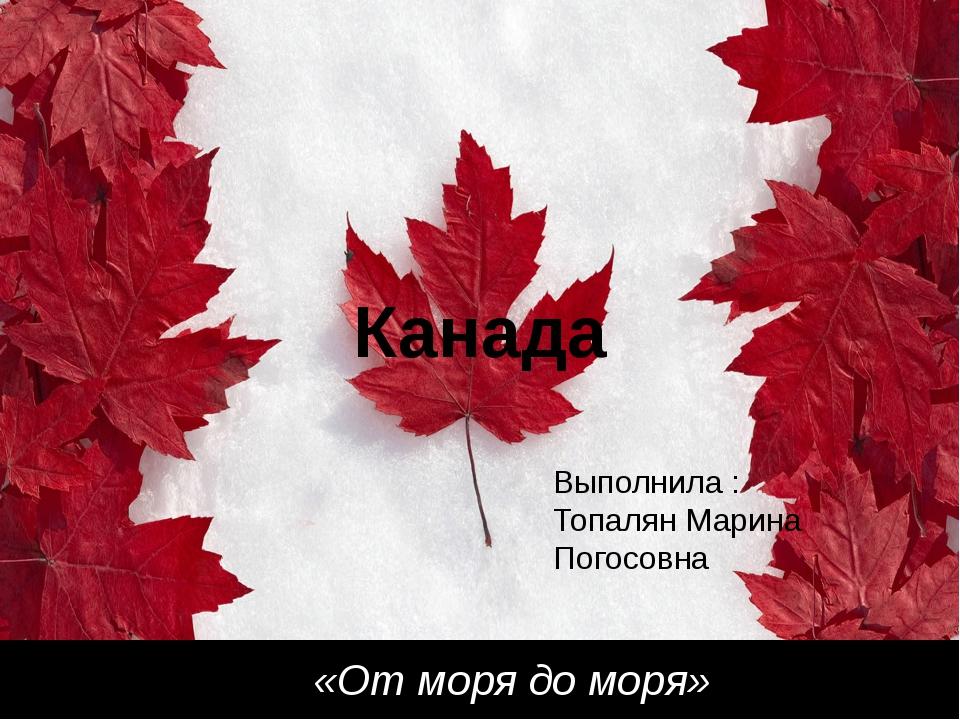 Канада «От моря до моря» Выполнила : Топалян Марина Погосовна