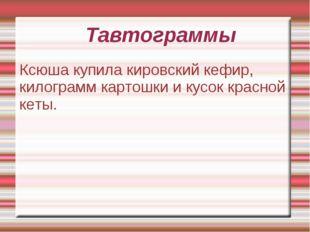 Тавтограммы Ксюша купила кировский кефир, килограмм картошки и кусок красной