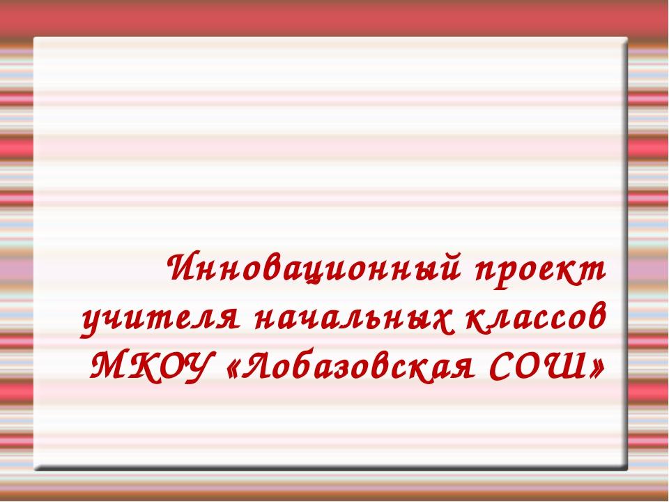 Инновационный проект учителя начальных классов МКОУ «Лобазовская СОШ»