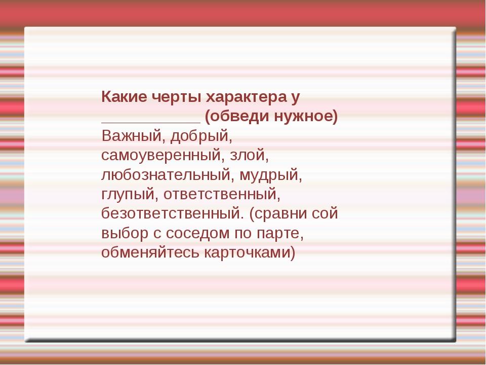 Какие черты характера у ___________ (обведи нужное) Важный, добрый, самоуве...