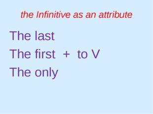 the Infinitive as an attribute The last The first 	+ to V The only