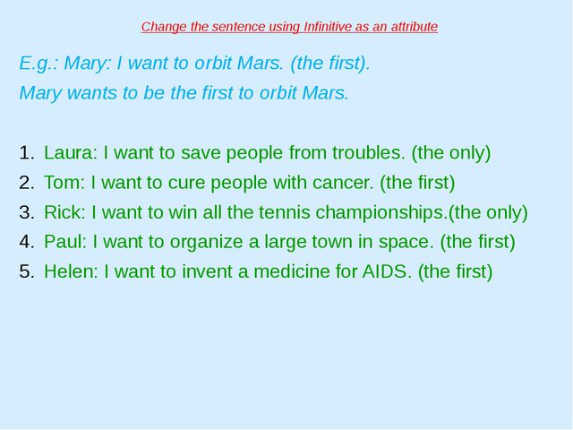 Change the sentence using Infinitive as an attribute E.g.: Mary: I want to or...