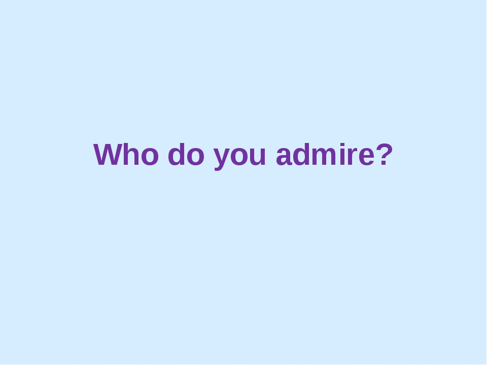 Who do you admire?