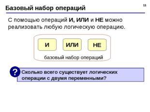 * Базовый набор операций С помощью операций И, ИЛИ и НЕ можно реализовать люб