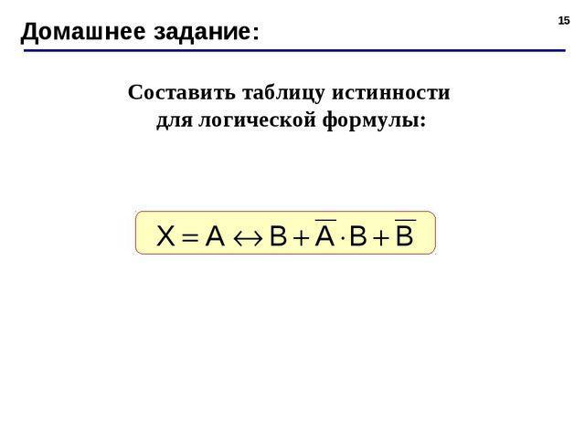 * Домашнее задание: Составить таблицу истинности для логической формулы: