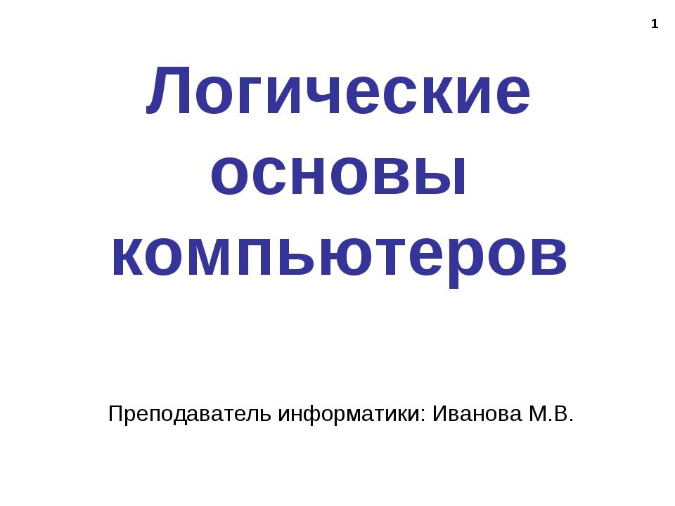 * Логические основы компьютеров Преподаватель информатики: Иванова М.В.
