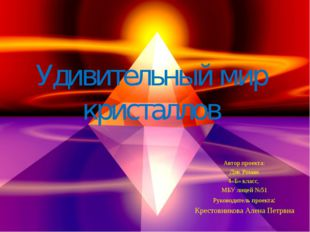 Удивительный мир кристаллов Автор проекта: Дик Роман 4«Б» класс, МБУ лицей №5