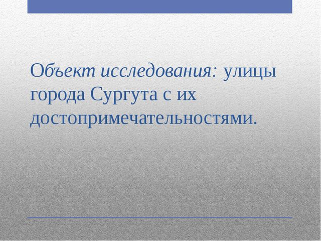 Объект исследования:улицы города Сургута с их достопримечательностями.