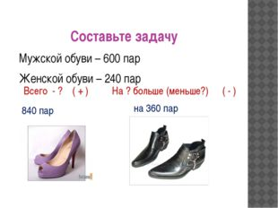 Составьте задачу Мужской обуви – 600 пар Женской обуви – 240 пар Всего - ? На