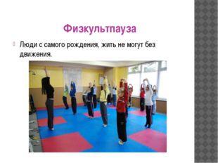 Физкультпауза Люди с самого рождения, жить не могут без движения.