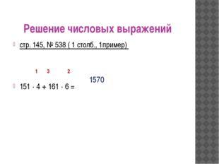 Решение числовых выражений стр. 145, № 538 ( 1 столб., 1пример) 151 ∙ 4 + 161