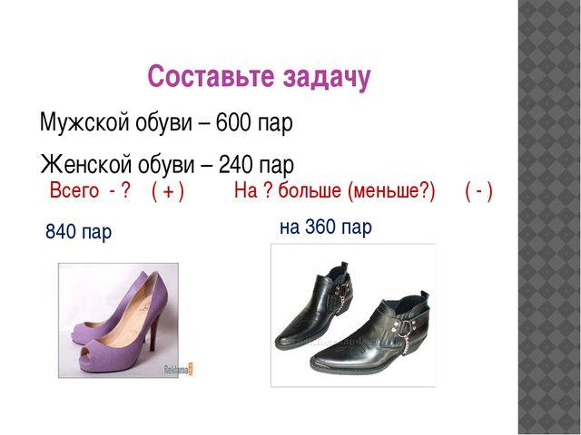 Составьте задачу Мужской обуви – 600 пар Женской обуви – 240 пар Всего - ? На...