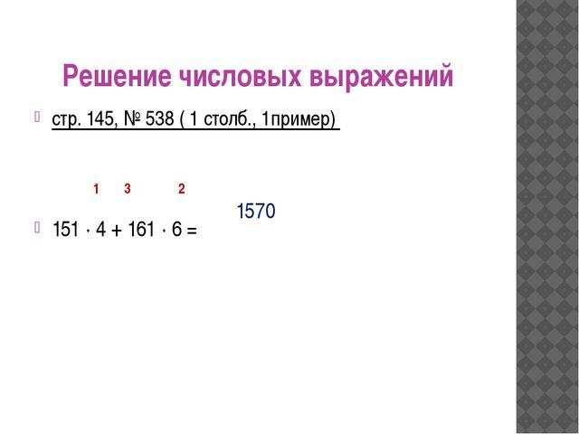 Решение числовых выражений стр. 145, № 538 ( 1 столб., 1пример) 151 ∙ 4 + 161...