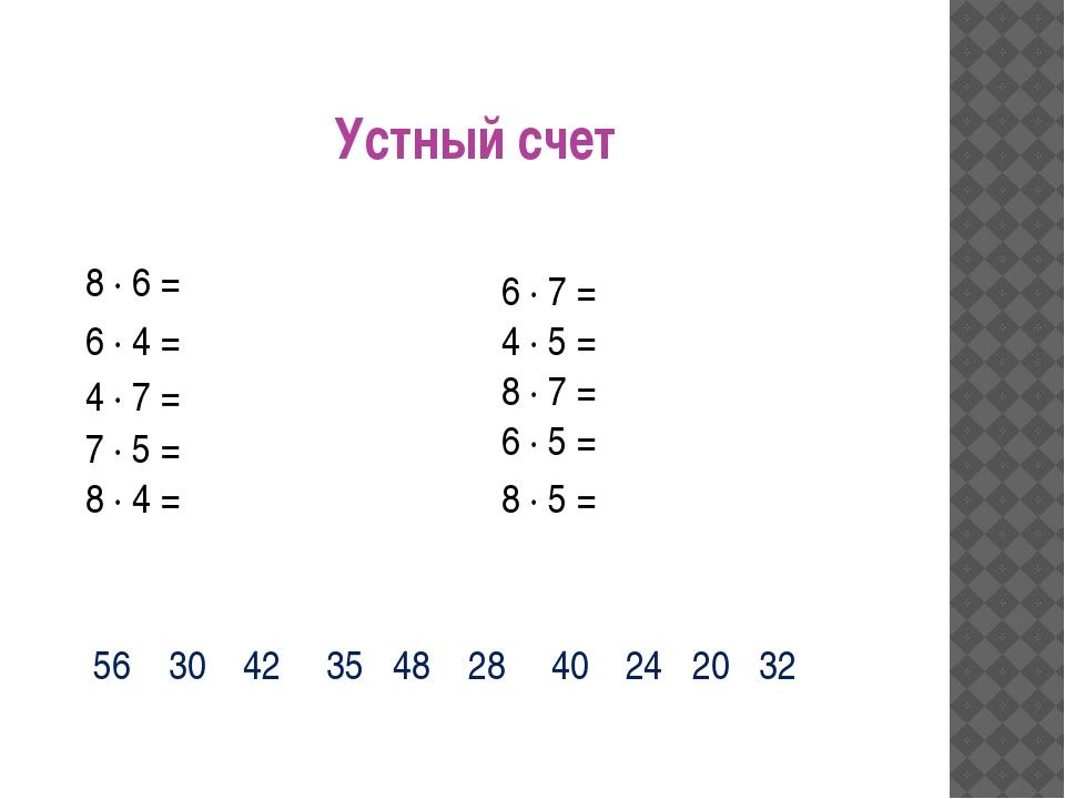 Устный счет 8 ∙ 6 = 6 ∙ 4 = 4 ∙ 7 = 7 ∙ 5 = 8 ∙ 4 = 6 ∙ 5 = 8 ∙ 5 = 4 ∙ 5 = 6...