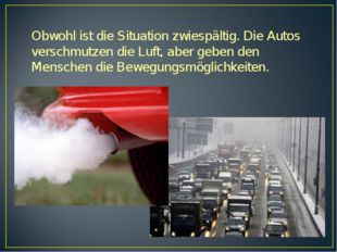 Obwohl ist die Situation zwiespältig. Die Autos verschmutzen die Luft, aber g