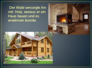 Der Wald versorgte ihn mit Holz, woraus er ein Haus bauen und es erwärmen ko
