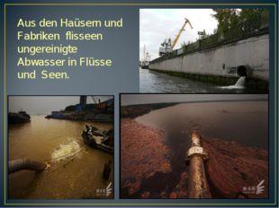 Aus den Haüsern und Fabriken flisseen ungereinigte Abwasser in Flüsse und Seen.