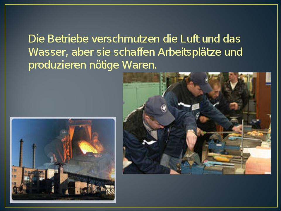 Die Betriebe verschmutzen die Luft und das Wasser, aber sie schaffen Arbeitsp...