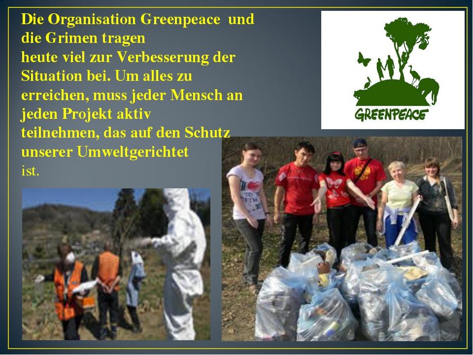 Die Organisation Greenpeace und die Grimen tragen heute viel zur Verbesserung...