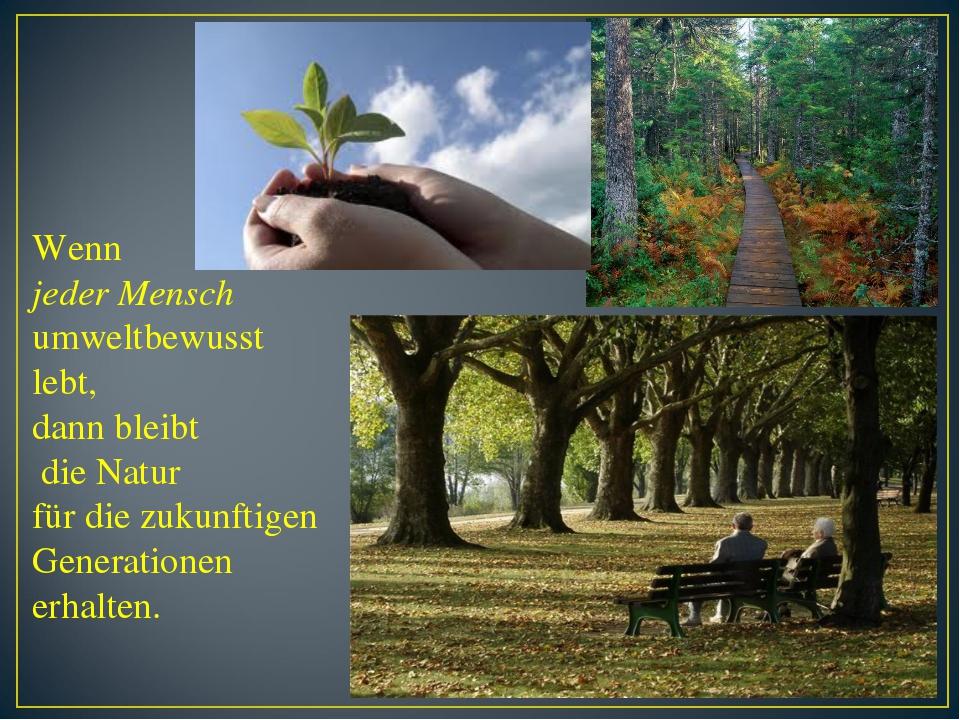 Wenn jeder Mensch umweltbewusst lebt, dann bleibt die Natur für die zukunftig...