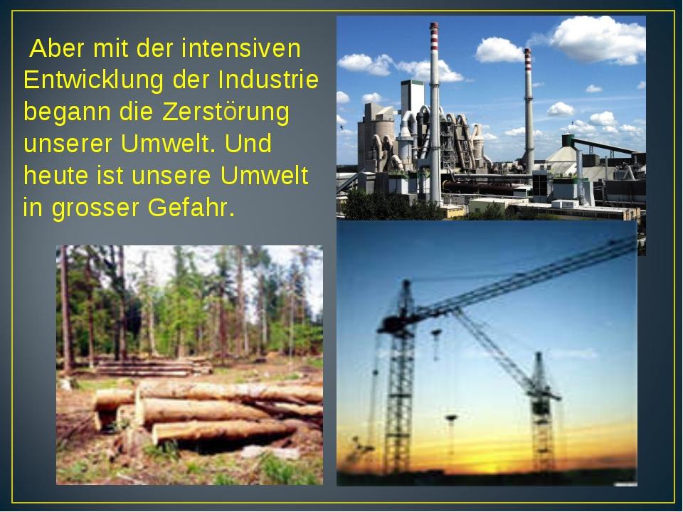 Aber mit der intensiven Entwicklung der Industrie begann die Zerstörung unse...