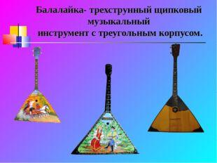 Балалайка- трехструнный щипковый музыкальный инструмент с треугольным корпусом.