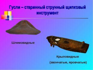 Гусли – старинный струнный щипковый инструмент Шлемовидные Крыловидные (звонч