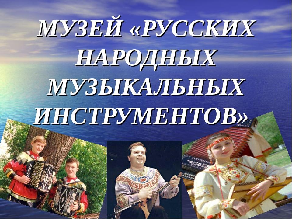 МУЗЕЙ «РУССКИХ НАРОДНЫХ МУЗЫКАЛЬНЫХ ИНСТРУМЕНТОВ».