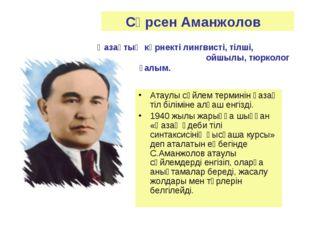 Сәрсен Аманжолов Қазақтың көрнекті лингвисті, тілші, ойшылы, тюрколог ғалым.